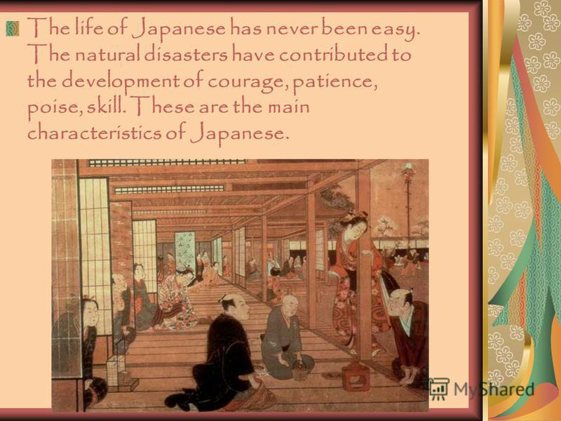 The life of Japanese has never been easy. The natural disasters have contributed to the development of courage, patience, poise, skill. These are the main characteristics of Japanese.