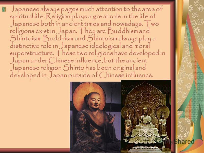 Japanese always pages much attention to the area of spiritual life. Religion plays a great role in the life of Japanese both in ancient times and nowadays. Two religions exist in Japan. They are Buddhism and Shintoism. Buddhism and Shintoism always p