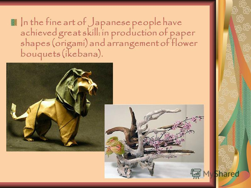In the fine art of Japanese people have achieved great skill: in production of paper shapes (origami) and arrangement of flower bouquets (ikebana).