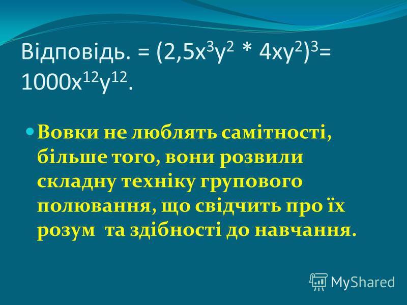 Відповідь. = (2,5х 3 у 2 * 4ху 2 ) 3 = 1000х 12 у 12. Вовки не люблять самітності, більше того, вони розвили складну техніку групового полювання, що свідчить про їх розум та здібності до навчання.