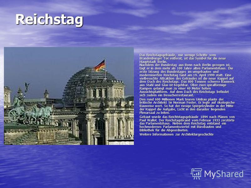 Reichstag Das Reichstagsgebäude, nur wenige Schritte vom Brandenburger Tor entfernt, ist das Symbol für die neue Hauptstadt Berlin. Nachdem der Bundestag aus Bonn nach Berlin gezogen ist, tagt er in dem mehr als 100 Jahre alten Parlamentshaus. Die er