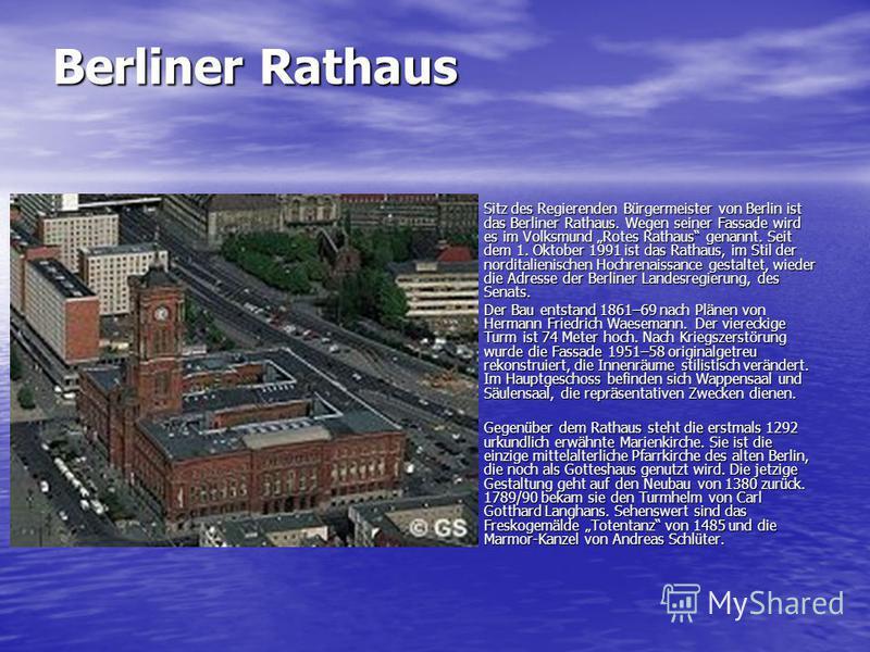 Berliner Rathaus Sitz des Regierenden Bürgermeister von Berlin ist das Berliner Rathaus. Wegen seiner Fassade wird es im Volksmund Rotes Rathaus genannt. Seit dem 1. Oktober 1991 ist das Rathaus, im Stil der norditalienischen Hochrenaissance gestalte