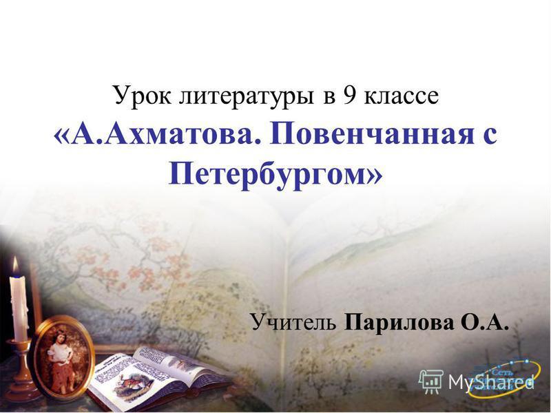 Урок литературы в 9 классе «А.Ахматова. Повенчанная с Петербургом» Учитель Парилова О.А.