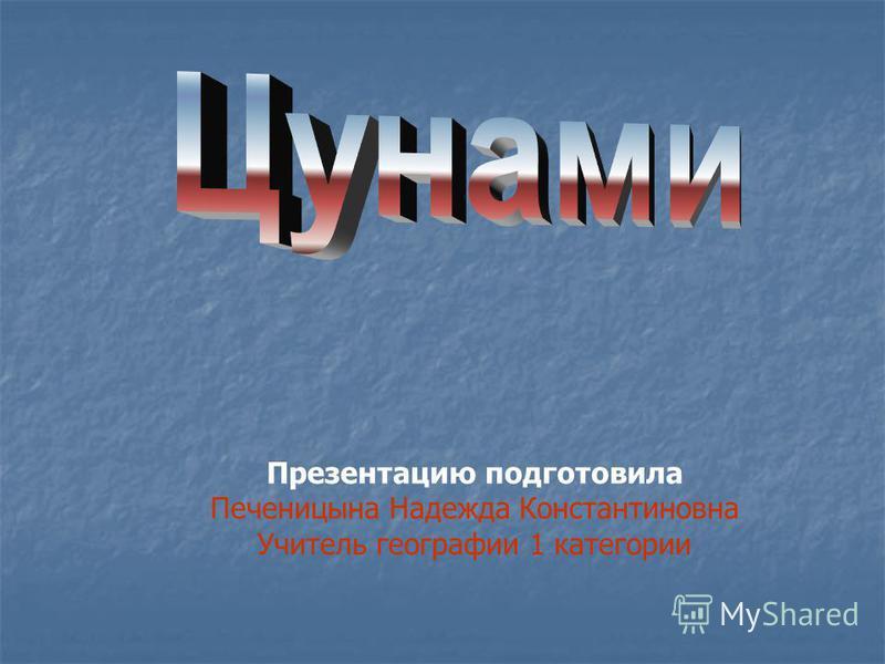 Презентацию подготовила Печеницына Надежда Константиновна Учитель географии 1 категории