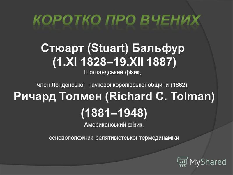 Стюарт (Stuart) Бальфур (1.XI 1828–19.XII 1887) Шотландський фізик, член Лондонської наукової королівської общини (1862). Ричард Толмен (Richard C. Tolman) (1881–1948) Американський фізик, основоположник релятивістської термодинаміки