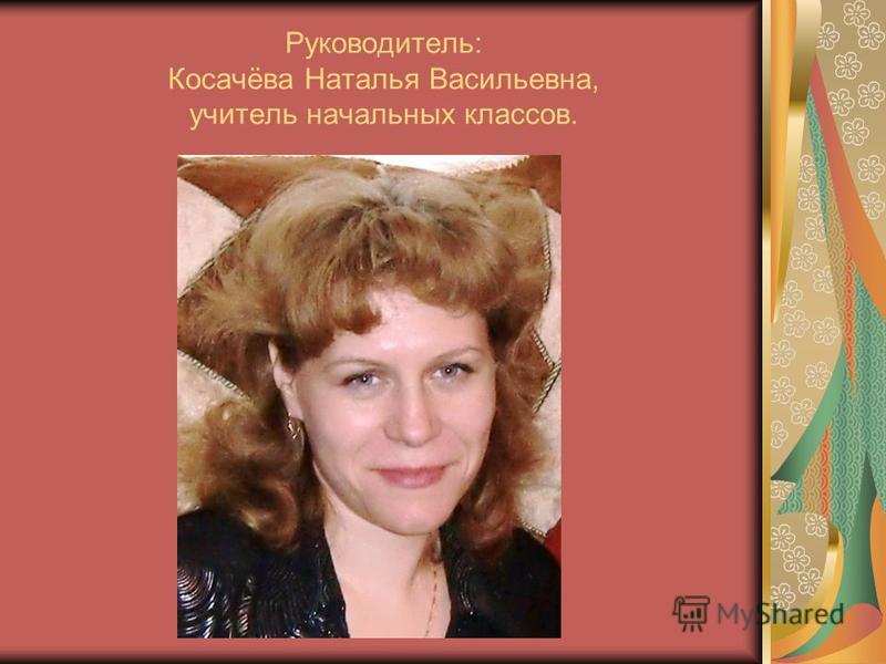 Руководитель: Косачёва Наталья Васильевна, учитель начальных классов.