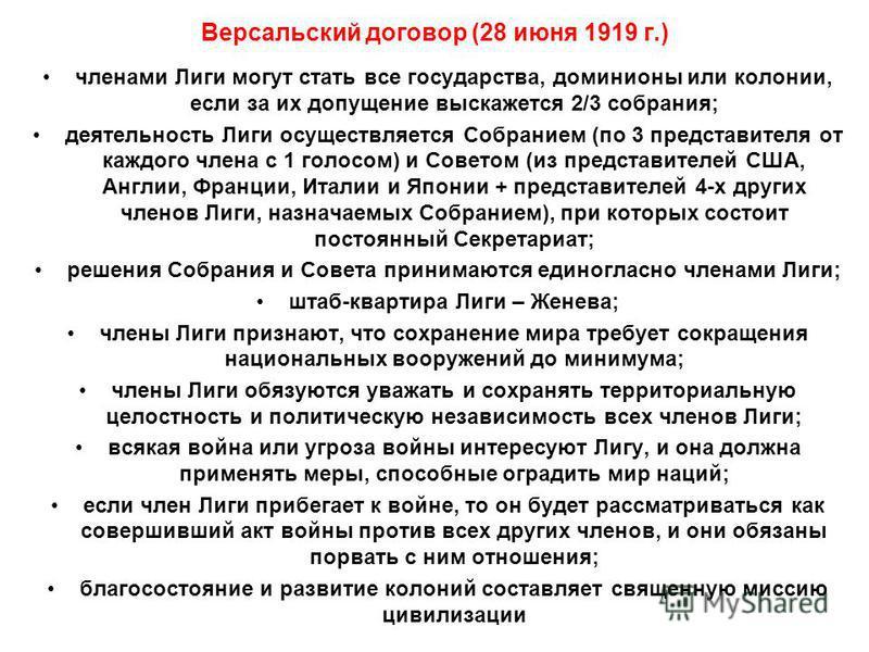 Версальский договор (28 июня 1919 г.) членами Лиги могут стать все государства, доминионы или колонии, если за их допущение выскажется 2/3 собрания; деятельность Лиги осуществляется Собранием (по 3 представителя от каждого члена с 1 голосом) и Совето