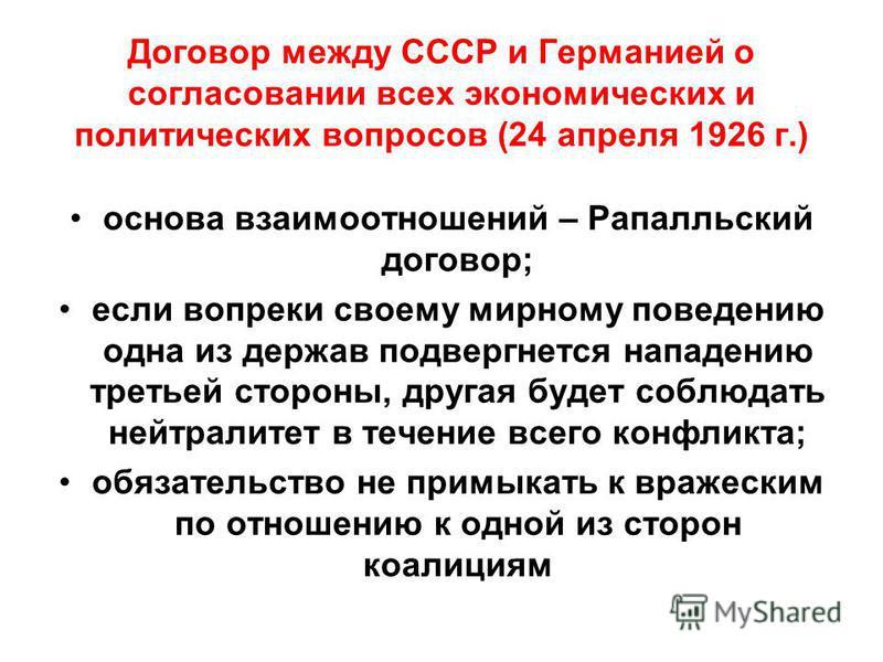 Договор между СССР и Германией о согласовании всех экономических и политических вопросов (24 апреля 1926 г.) основа взаимоотношений – Рапалльский договор; если вопреки своему мирному поведению одна из держав подвергнется нападению третьей стороны, др