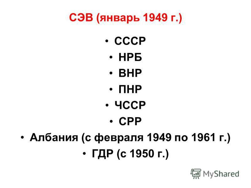 СЭВ (январь 1949 г.) СССР НРБ ВНР ПНР ЧССР СРР Албания (с февраля 1949 по 1961 г.) ГДР (с 1950 г.)