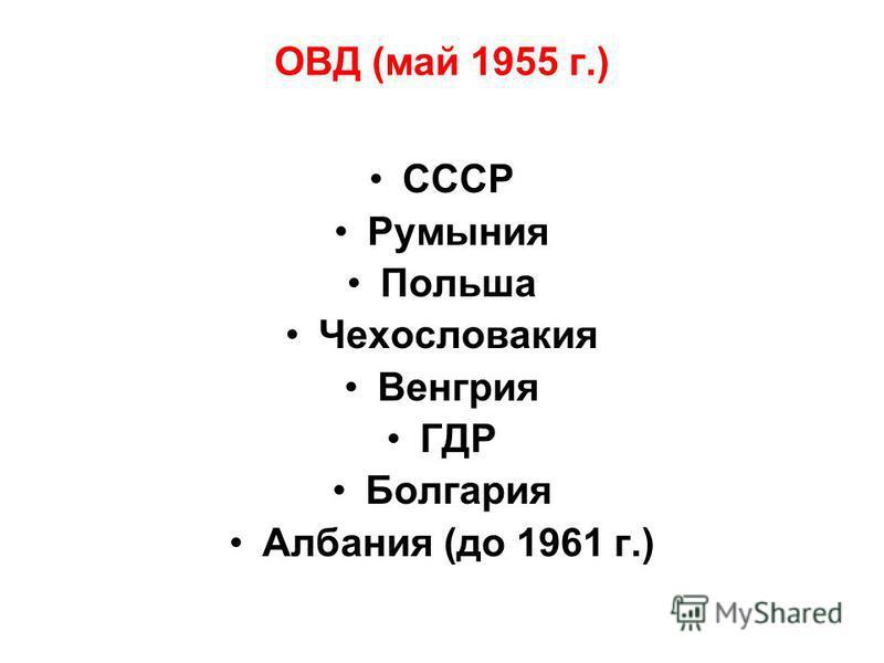 ОВД (май 1955 г.) СССР Румыния Польша Чехословакия Венгрия ГДР Болгария Албания (до 1961 г.)
