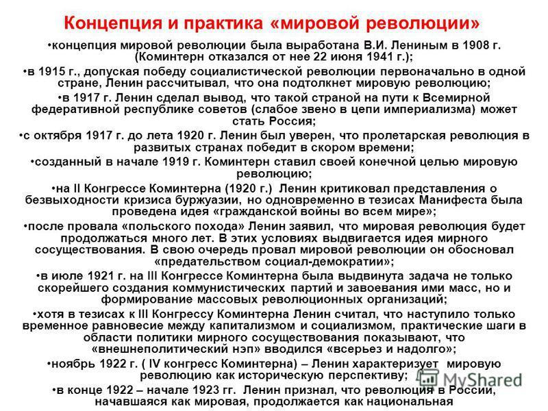 Концепция и практика «мировой революции» концепция мировой революции была выработана В.И. Лениным в 1908 г. (Коминтерн отказался от нее 22 июня 1941 г.); в 1915 г., допуская победу социалистической революции первоначально в одной стране, Ленин рассчи
