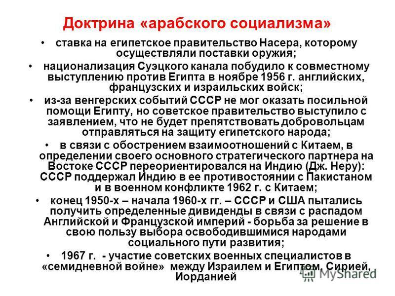 Доктрина «арабского социализма» ставка на египетское правительство Насера, которому осуществляли поставки оружия; национализация Суэцкого канала побудило к совместному выступлению против Египта в ноябре 1956 г. английских, французских и израильских в