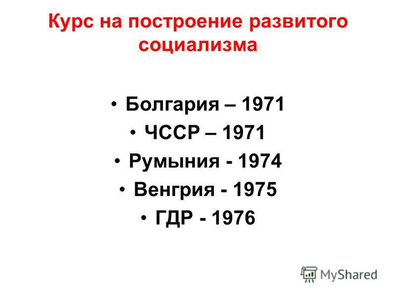 Курс на построение развитого социализма Болгария – 1971 ЧССР – 1971 Румыния - 1974 Венгрия - 1975 ГДР - 1976