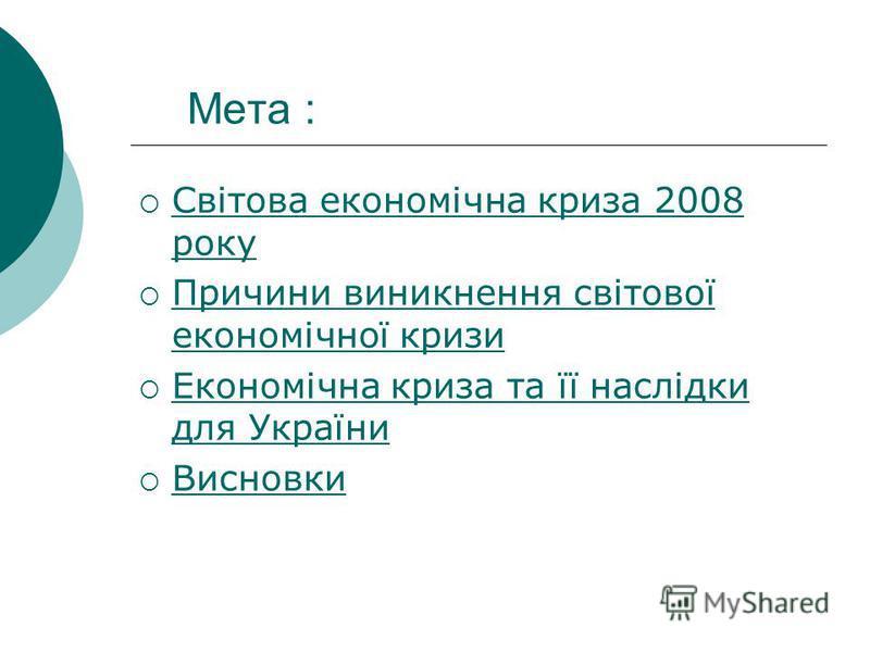 Мета : Світова економічна криза 2008 року Світова економічна криза 2008 року Причини виникнення світової економічної кризи Причини виникнення світової економічної кризи Економічна криза та її наслідки для України Економічна криза та її наслідки для У