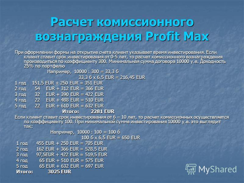 Расчет комиссионного вознаграждения Profit Rent S Комиссия рассчитывается от запланированной суммы рентного капитала и делится на коэффициент 350 (см приложение 4 ) Например, 50000: 350 = 142 б Например, 50000: 350 = 142 б 142 б x 6,5 EUR = 923 EUR 1
