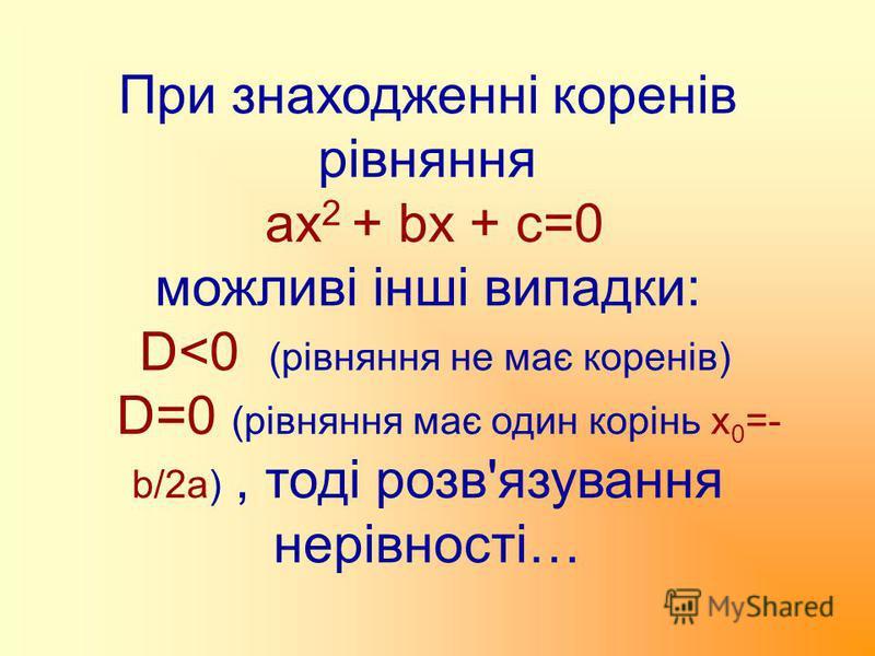 При знаходженні коренів рівняння ах 2 + bx + c=0 можливі інші випадки: D<0 (рівняння не має коренів) D=0 (рівняння має один корінь х 0 =- b/2a), тоді розв'язування нерівності…