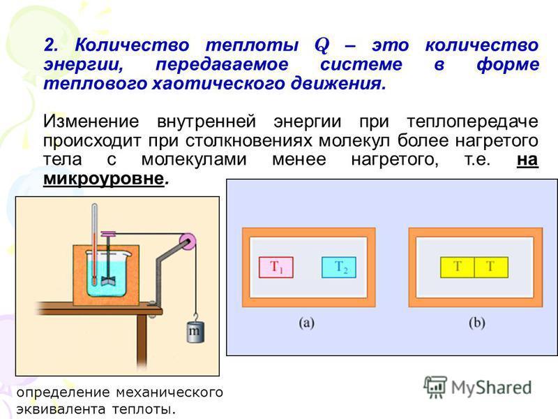 2. Количество теплоты Q – это количество энергии, передаваемое системе в форме теплового хаотического движения. Изменение внутренней энергии при теплопередаче происходит при столкновениях молекул более нагретого тела с молекулами менее нагретого, т.е