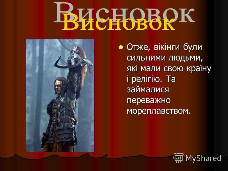 Отже, вікінги були сильними людьми, які мали свою країну і релігію. Та займалися переважно мореплавством. Отже, вікінги були сильними людьми, які мали свою країну і релігію. Та займалися переважно мореплавством.