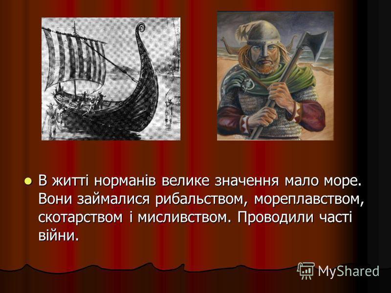 В житті норманів велике значення мало море. Вони займалися рибальством, мореплавством, скотарством і мисливством. Проводили часті війни. В житті норманів велике значення мало море. Вони займалися рибальством, мореплавством, скотарством і мисливством.