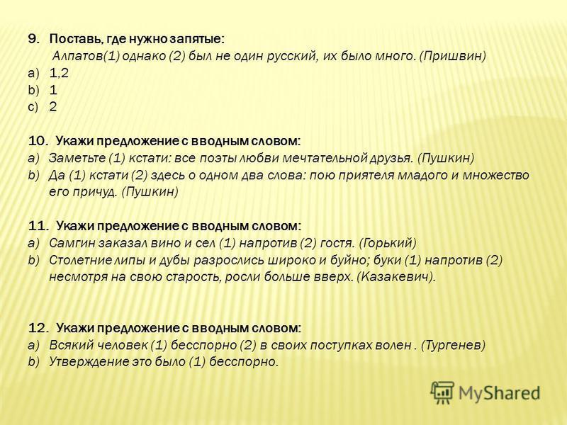 9.Поставь, где нужно запятые: Алпатов(1) однако (2) был не один русский, их было много. (Пришвин) a)1,2 b)1 c)2 10. Укажи предложение с вводным словом: a)Заметьте (1) кстати: все поэты любви мечтательной друзья. (Пушкин) b)Да (1) кстати (2) здесь о о
