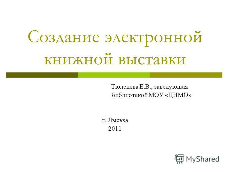 Создание электронной книжной выставки Тюленева Е.В., заведующая библиотекой МОУ «ЦНМО» г. Лысьва 2011