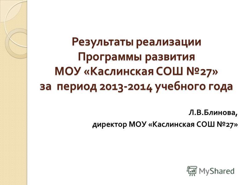 Результаты реализации Программы развития МОУ « Каслинская СОШ 27» за период 2013-2014 учебного года Л. В. Блинова, директор МОУ « Каслинская СОШ 27»