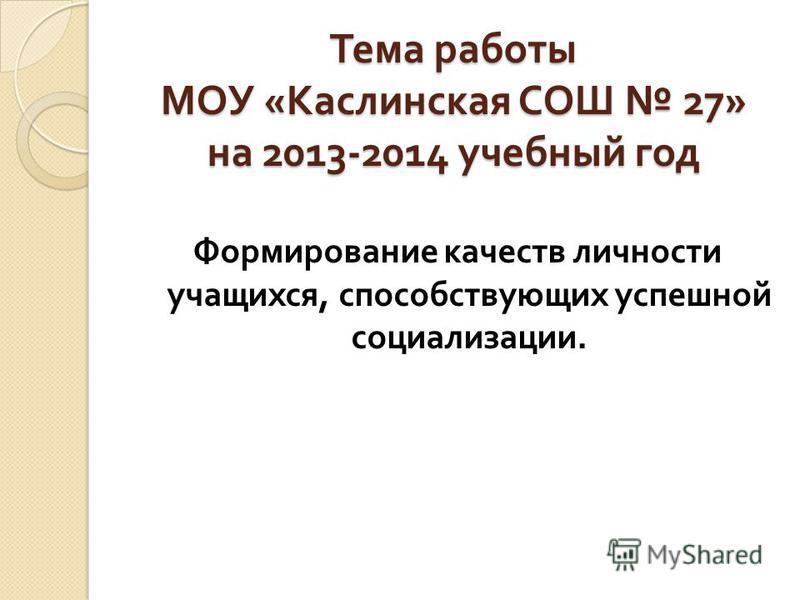 Тема работы МОУ « Каслинская СОШ 27» на 2013-2014 учебный год Формирование качеств личности учащихся, способствующих успешной социализации.