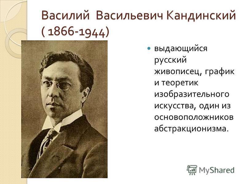 Василий Васильевич Кандинский ( 1866-1944) выдающийся русский живописец, график и теоретик изобразительного искусства, один из основоположников абстракционизма.