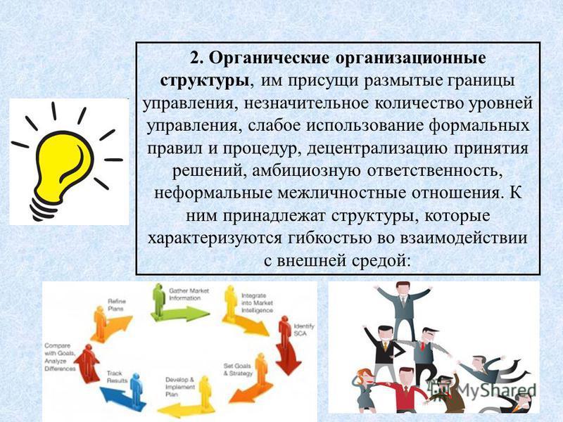 6 2. Органические организационные структуры, им присущи размытые границы управления, незначительное количество уровней управления, слабое использование формальных правил и процедур, децентрализацию принятия решений, амбициозную ответственность, нефор
