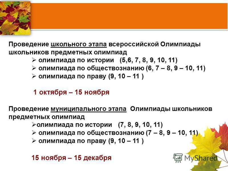 Проведение школьного этапа всероссийской Олимпиады школьников предметных олимпиад олимпиада по истории (5,6, 7, 8, 9, 10, 11) олимпиада по обществознанию (6, 7 – 8, 9 – 10, 11) олимпиада по праву (9, 10 – 11 ) 1 октября – 15 ноября Проведение муницип