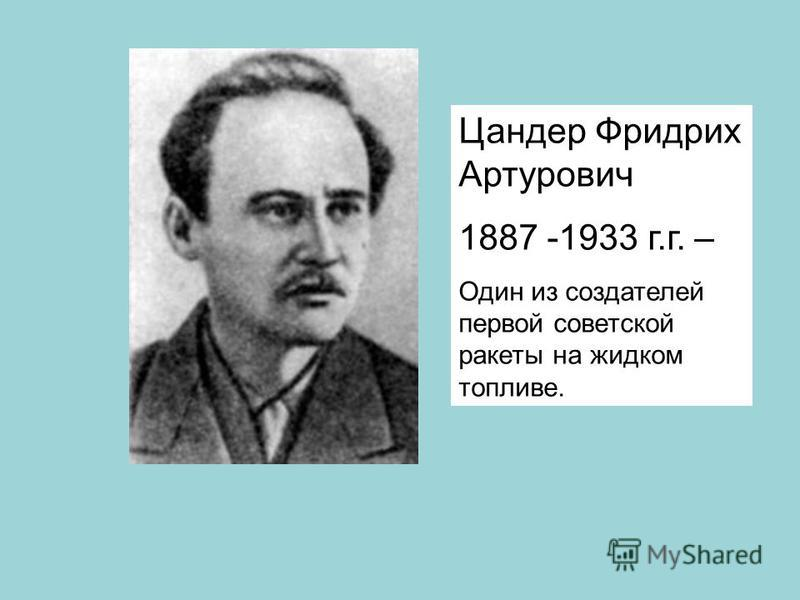 Цандер Фридрих Артурович 1887 -1933 г.г. – Один из создателей первой советской ракеты на жидком топливе.