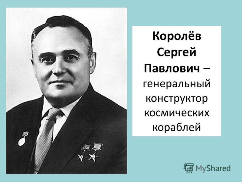 Королёв Сергей Павлович – генеральный конструктор космических кораблей