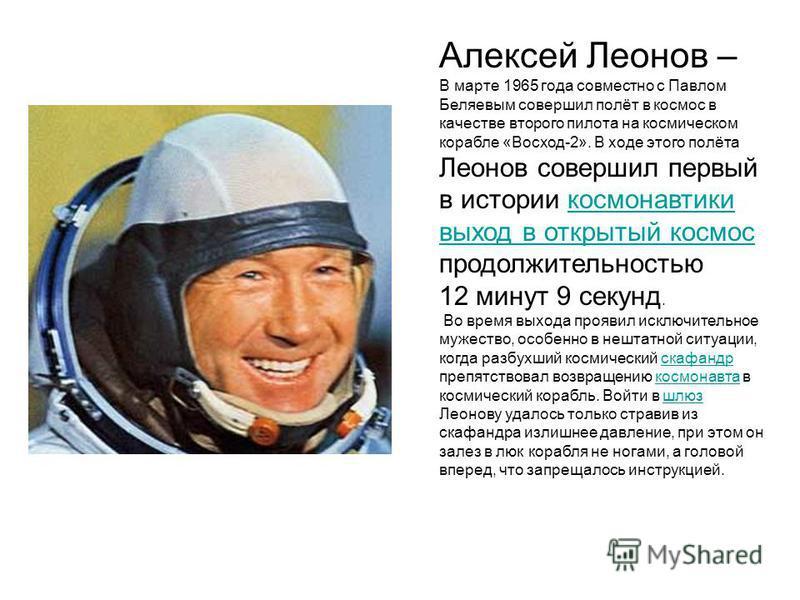Алексей Леонов – В марте 1965 года совместно с Павлом Беляевым совершил полёт в космос в качестве второго пилота на космическом корабле «Восход-2». В ходе этого полёта Леонов совершил первый в истории космонавтики выход в открытый космос продолжитель
