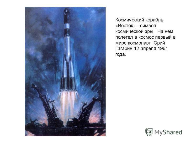 Космический корабль «Восток» - символ космической эры. На нём полетел в космос первый в мире космонавт Юрий Гагарин 12 апреля 1961 года.