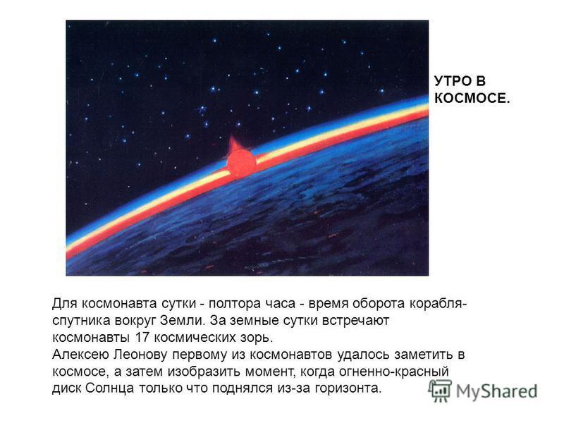 Для космонавта сутки - полтора часа - время оборота корабля- спутника вокруг Земли. За земные сутки встречают космонавты 17 космических зорь. Алексею Леонову первому из космонавтов удалось заметить в космосе, а затем изобразить момент, когда огненно-