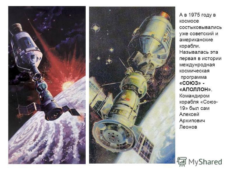 А в 1975 году в космосе состыковывались уже советский и американские корабли. Называлась эта первая в истории международная космическая программа «СОЮЗ» - «АПОЛЛОН». Командиром корабля «Союз- 19» был сам Алексей Архипович Леонов