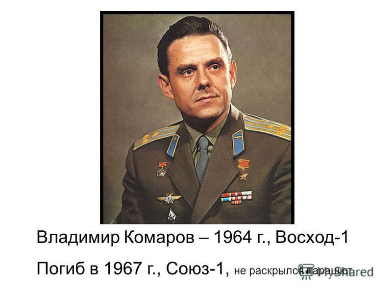 Владимир Комаров – 1964 г., Восход-1 Погиб в 1967 г., Союз-1, не раскрылся парашют