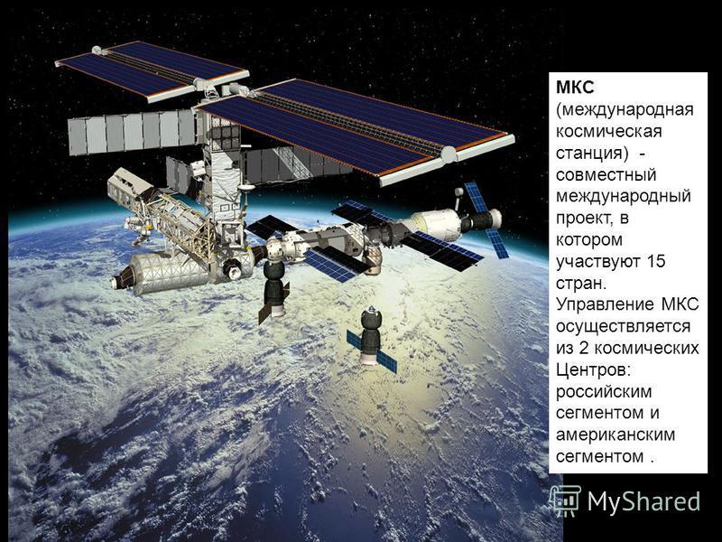 МКС (международная космическая станция) - совместный международный проект, в котором участвуют 15 стран. Управление МКС осуществляется из 2 космических Центров: российским сегментом и американским сегментом.