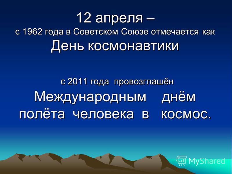 12 апреля – с 1962 года в Советском Союзе отмечается как День космонавтики с 2011 года провозглашён Международным днём полёта человека в космос.