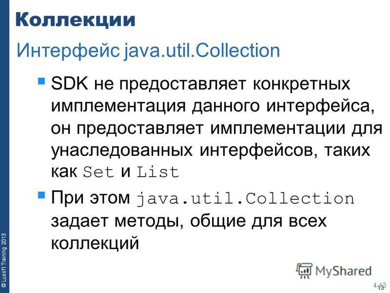 13 © Luxoft Training 2013 Коллекции SDK не предоставляет конкретных имплементация данного интерфейса, он предоставляет имплементации для унаследованных интерфейсов, таких как Set и List При этом java.util.Collection задает методы, общие для всех колл