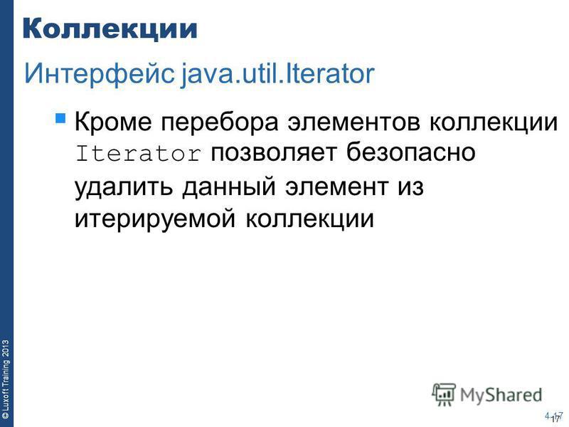 17 © Luxoft Training 2013 Коллекции Кроме перебора элементов коллекции Iterator позволяет безопасно удалить данный элемент из итерируемой коллекции 4-17 Интерфейс java.util.Iterator