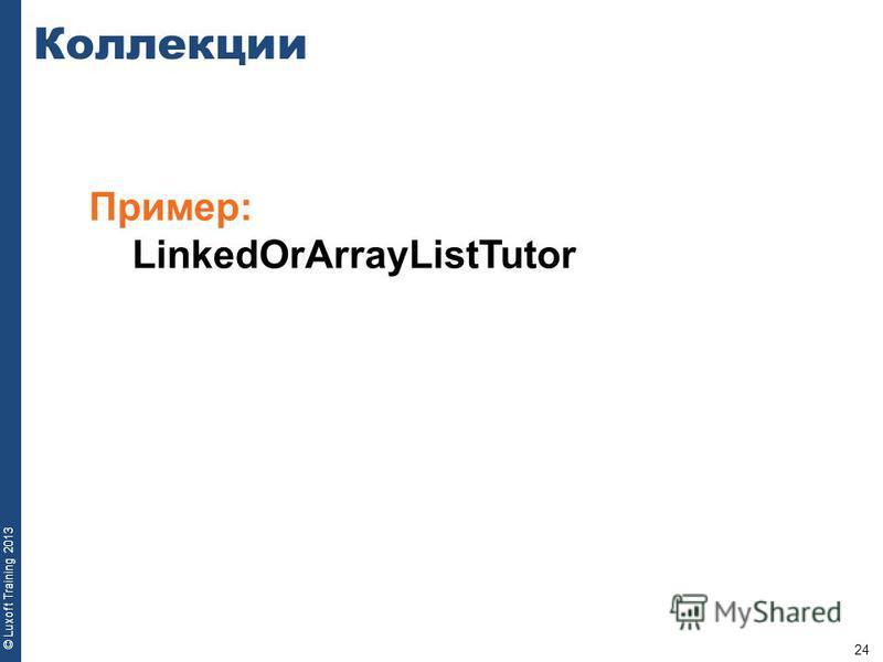24 © Luxoft Training 2013 Пример: LinkedOrArrayListTutor Коллекции