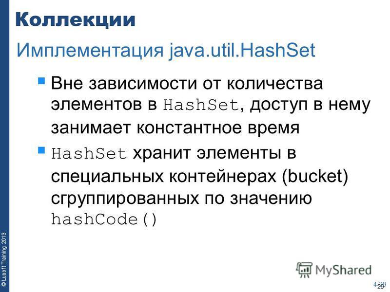 29 © Luxoft Training 2013 Коллекции Вне зависимости от количества элементов в HashSet, доступ в нему занимает константное время HashSet хранит элементы в специальных контейнерах (bucket) сгруппированных по значению hashCode() 4-29 Имплементация java.