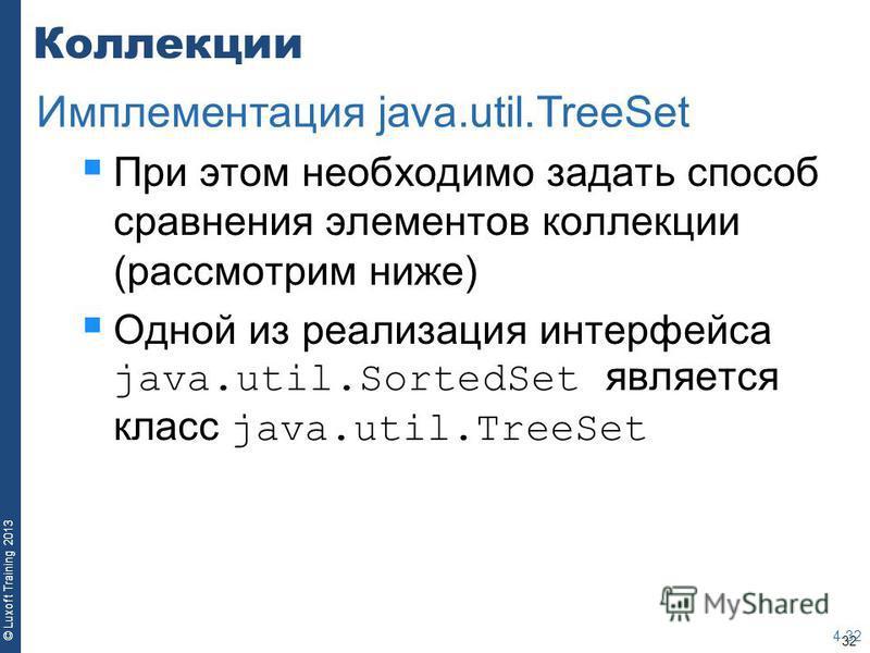 32 © Luxoft Training 2013 Коллекции При этом необходимо задать способ сравнения элементов коллекции (рассмотрим ниже) Одной из реализация интерфейса java.util.SortedSet является класс java.util.TreeSet 4-32 Имплементация java.util.TreeSet