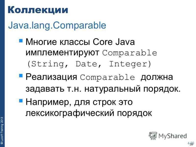 39 © Luxoft Training 2013 Коллекции Многие классы Core Java имплементируют Comparable (String, Date, Integer) Реализация Comparable должна задавать т.н. натуральный порядок. Например, для строк это лексикографический порядок 4-39 Java.lang.Comparable