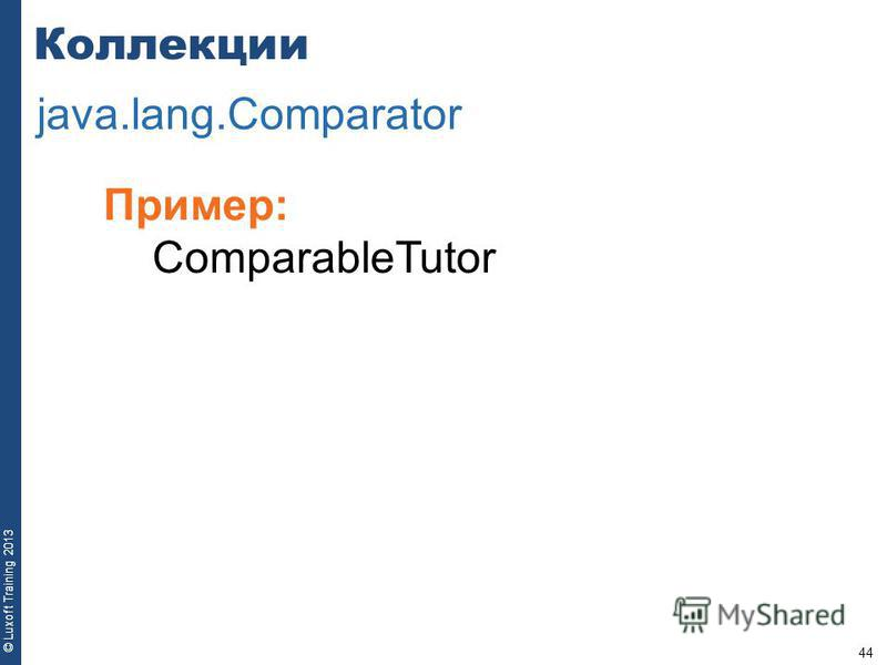 44 © Luxoft Training 2013 Пример: ComparableTutor Коллекции java.lang.Comparator