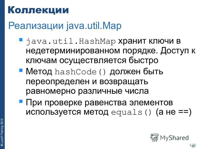 50 © Luxoft Training 2013 Коллекции java.util.HashMap хранит ключи в недетерминированном порядке. Доступ к ключам осуществляется быстро Метод hashCode() должен быть переопределен и возвращать равномерно различные числа При проверке равенства элементо