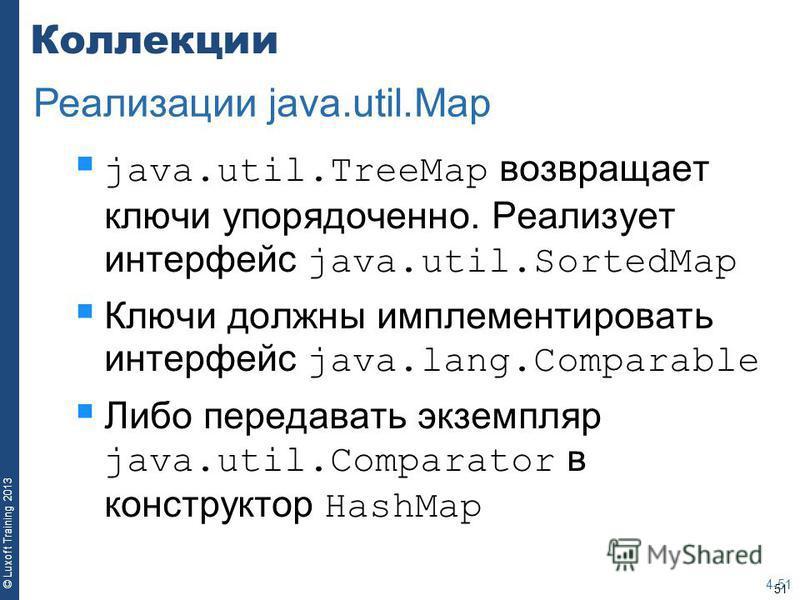 51 © Luxoft Training 2013 Коллекции java.util.TreeMap возвращает ключи упорядоченно. Реализует интерфейс java.util.SortedMap Ключи должны имплементировать интерфейс java.lang.Comparable Либо передавать экземпляр java.util.Comparator в конструктор Has