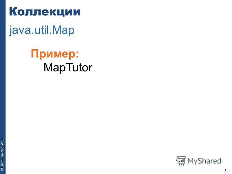 54 © Luxoft Training 2013 Пример: MapTutor Коллекции java.util.Map