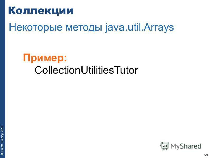 59 © Luxoft Training 2013 Пример: CollectionUtilitiesTutor Коллекции Некоторые методы java.util.Arrays